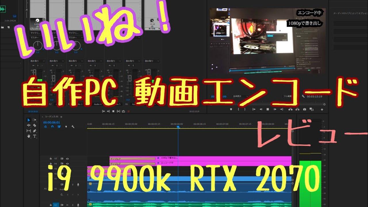 i9 9900k 自作PC動画エンコード書き出しレビュー2018年12月