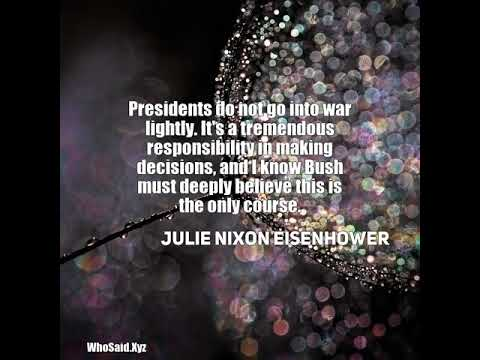 Julie Nixon Eisenhower: Presidents do not go into war lightly. It