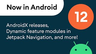Now in Android: 12 - AndroidX, dynamic feature modules, articles, and more!