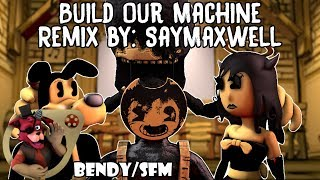 Build Our Machine Remix By SayMaxWell BENDY SONG SFM