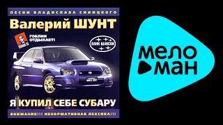 ВАЛЕРИЙ ШУНТ - Я КУПИЛ СЕБЕ СУБАРУ / VALERIY SHUNT - YA KUPIL SEBE SUBARU