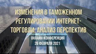 Конференция Изменения в таможенном регулировании интернет-торговли: анализ перспектив 26.02.21