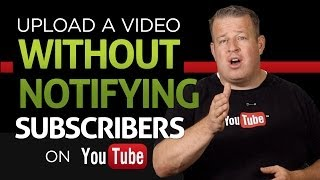 How to Upload Videos to YouTube Without Notifying Subscribers