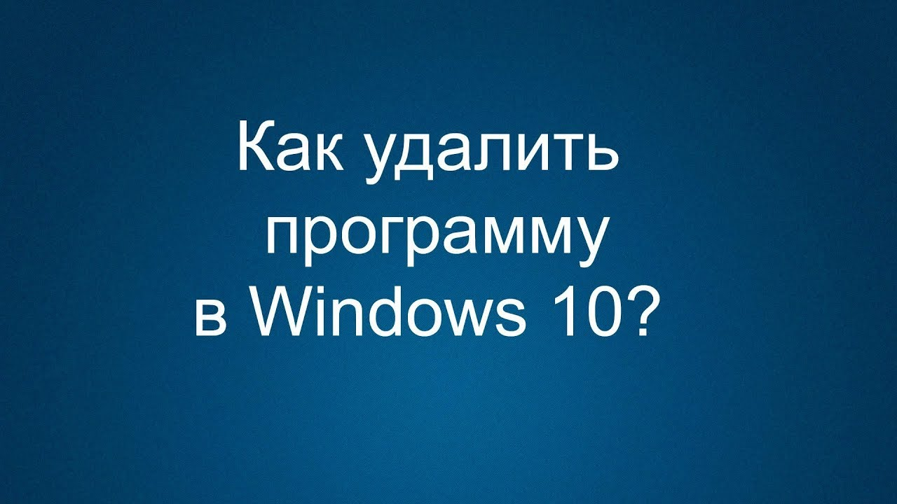 Как удалить программы с компьютера в Windows 10 | Полное ...