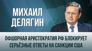 Михаил Делягин   Офшорная аристократия РФ блокирует серьёзные ответы на санкции США