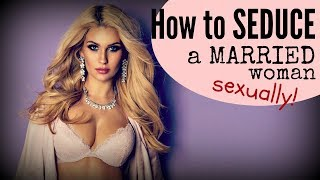 How To Seduce A MARRIED Woman SEXUALLY