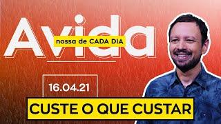 CUSTE O QUE CUSTAR / A  vida nossa de cada dia - 16/04/21