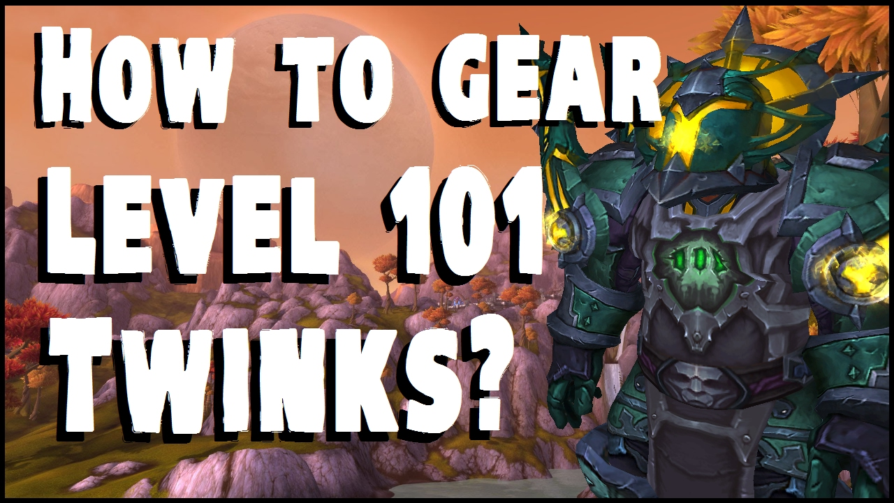 Gearing Guide - Level 101 Twinks - WoW Legion