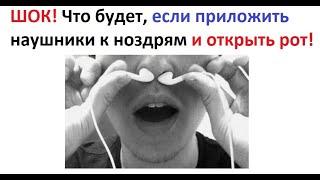 Лютые приколы. Что будет, если приложить наушники к ноздрям и открыть рот!  ШОК!