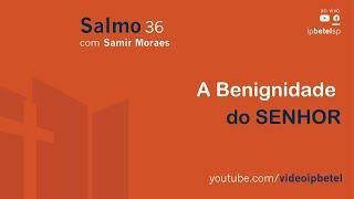 A benignidade do SENHOR - Salmo 36 - Samir Moraes