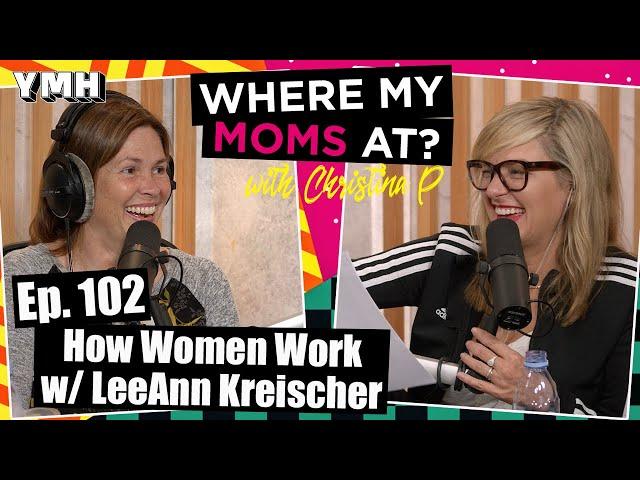 Ep. 102 How Women Work w/ LeeAnn Kreischer | Where My Moms At?