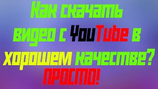 Как скачать видео с YouTube в хорошем качестве? ПРОСТО!