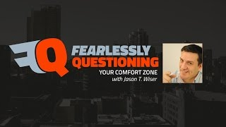 Fearlessly Questioning Your Comfort Zone with Jason T. Wiser