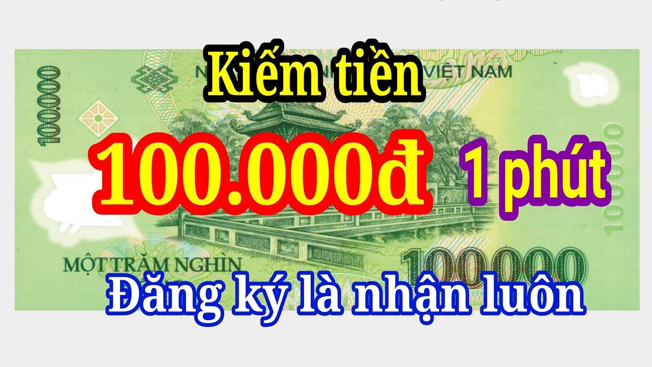Kiếm 100.000đ Chỉ 1 phút đăng ký xong nhận ngay rút tiền về ngân hàng