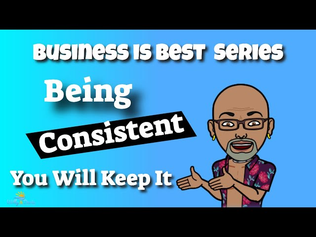 Business is Best -Being Consistent,  You Get To Keep It