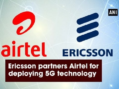 Ericsson partners Airtel for deploying 5G technology - ANI News