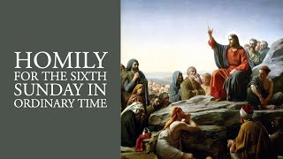Homily for the Sixth Sunday in Ordinary Time (Year A)