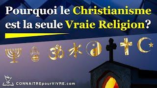 Pourquoi le Christianisme est la Seule Vraie Religion?