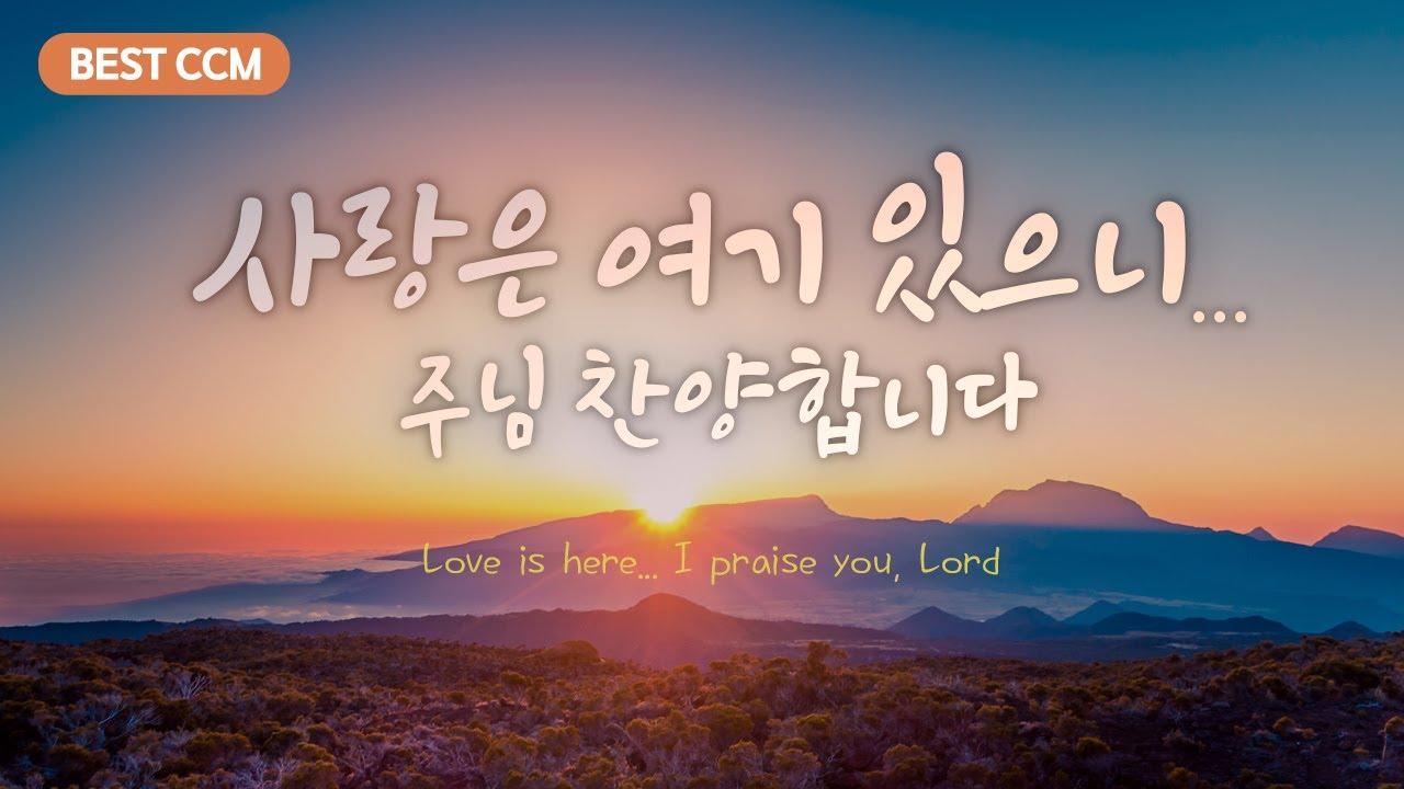 Download [BEST CCM] 사랑은 여기 있으니... 주님 찬양 합니다 Love is here... I praise you, Lord.