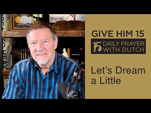 Let's Dream a Little | Give Him 15: Daily Prayer with Dutch  (Jan. 31, '21)