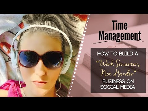 "Time Management: How To Build A ""Work Smarter, Not Harder"" Business Online"