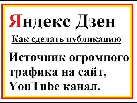 Яндекс Дзен как сделать публикацию.  Огромный источник трафика на YouTube канал или сайт