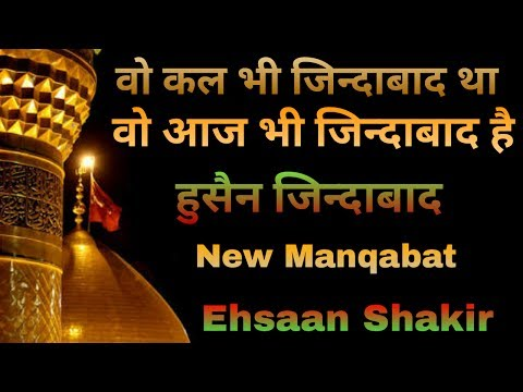 WO kal bhi zindabad tha ab bhi zindabad hai Husain zindabad.||Ehasan Shakir new Naat 2017