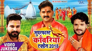 सुपरफास्ट काँवरिया एक्सप्रेस 2018 Pawan Singh, Khesari Lal Yadav, Ritesh Pandey VIDEO JUKEBOX