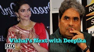 Vishal Bhardwaj's Next with Deepika Padukone