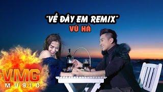 Về Đây Em Remix - VŨ HÀ [Official MV]