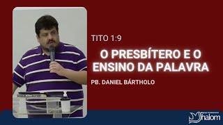 O PRESBÍTERO E O ENSINO DA PALAVRA - Tito 1:9 | Pb. Daniel Bártholo