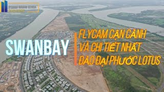 [ FLYCAM 4K ] SWANBAY - SWANCITY : CẬN CẢNH CHI TIẾT NHẤT ĐẢO ĐẠI PHƯỚC LOTUS TỪ TRÊN CAO