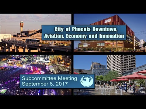PHX Subcommittee Downtown, Aviation, Economy & Innovation - September 6, 2017