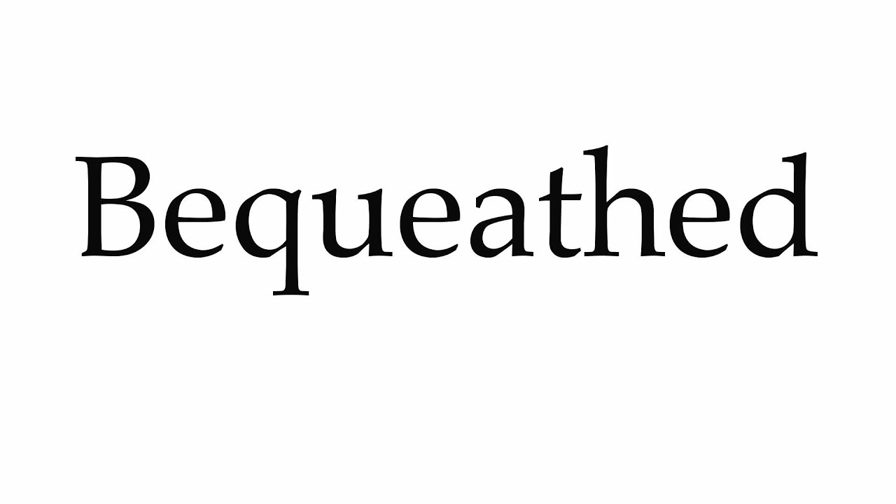 How to Pronounce Bequeathed
