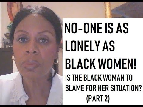 NO-ONE IS AS LONELY AS BLACK WOMEN?   ARE THEY TO BLAME? (PT 2)