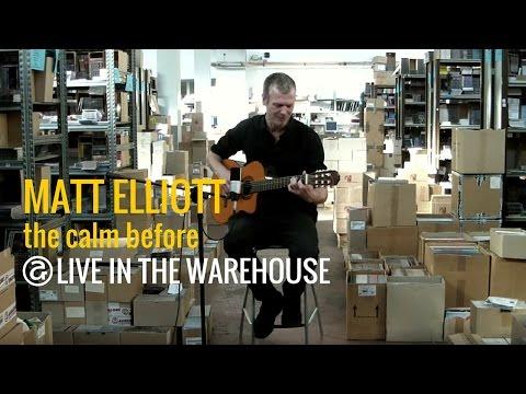 Matt Elliott  - The Calm Before (LIVE IN THE WAREHOUSE)