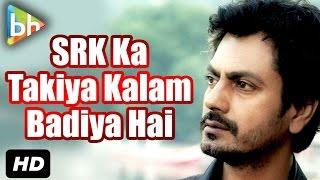 """""""Shah Rukh Khan Ka Bahut Badiya Takiya Kalam Hota Hai"""": Nawazuddin Siddiqui"""
