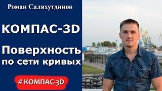КОМПАС 3D. Урок. Поверхность по сети кривых  | Роман Саляхутдинов