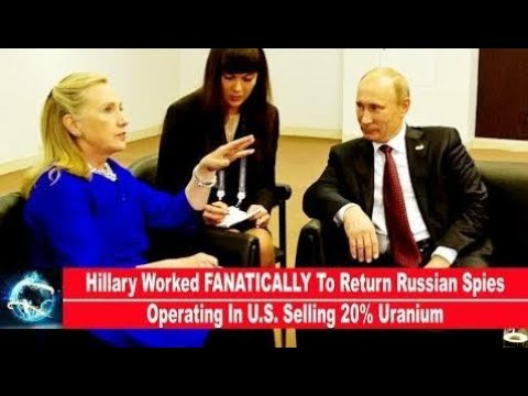 Hillary Worked FANATICALLY To Return Russian Spies Operating In U.S. Selling 20% Uranium!!!