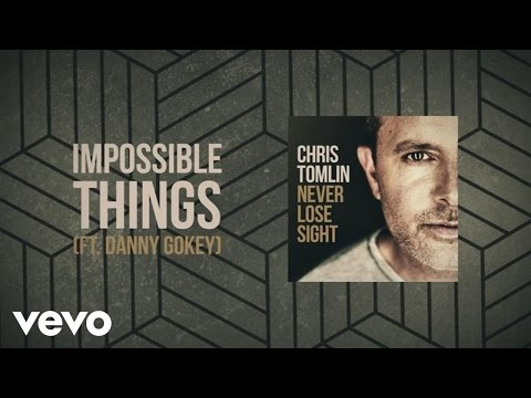 Chris Tomlin  Impossible Things Lyric  ft Danny Gokey