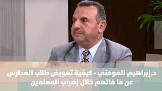 د.إبراهيم المومني - كيفية تعويض طلاب المدارس عن ما فاتهم خلال إضراب المعلمين