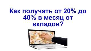 Как получать от 20% до 40% в месяц от вкладов?