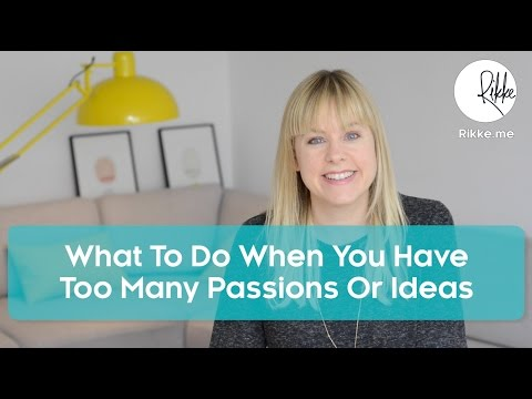 What To Do When You Have Too Many Passions or Ideas