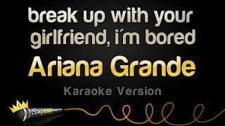 Ariana Grande break up with your girlfriend i m bored