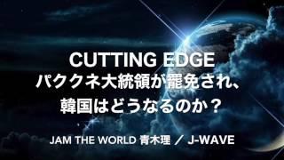 #jamtheworld パククネ大統領が罷免され、韓国はどうなるのか? 20170310 #jwave