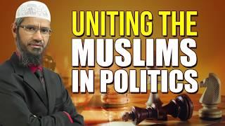 Uniting the Muslims in Politics - Dr Zakir Naik