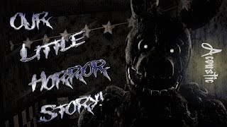 [Sfm/Fnaf] Our Little Horror Story (Song by Aviators) (Acoustic Version) Part 2 to Too Far