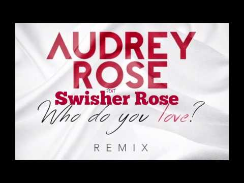 Who Do You Love? Remix Audrey Rose Ft Swisher Rose