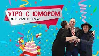 Утро с юмором День рождения Мудко