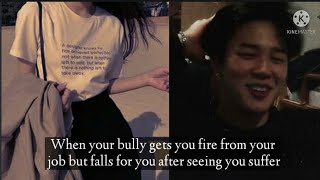BTS Jimin ff |When your bully gets you fire from your job but falls for you after seeing you suffer|